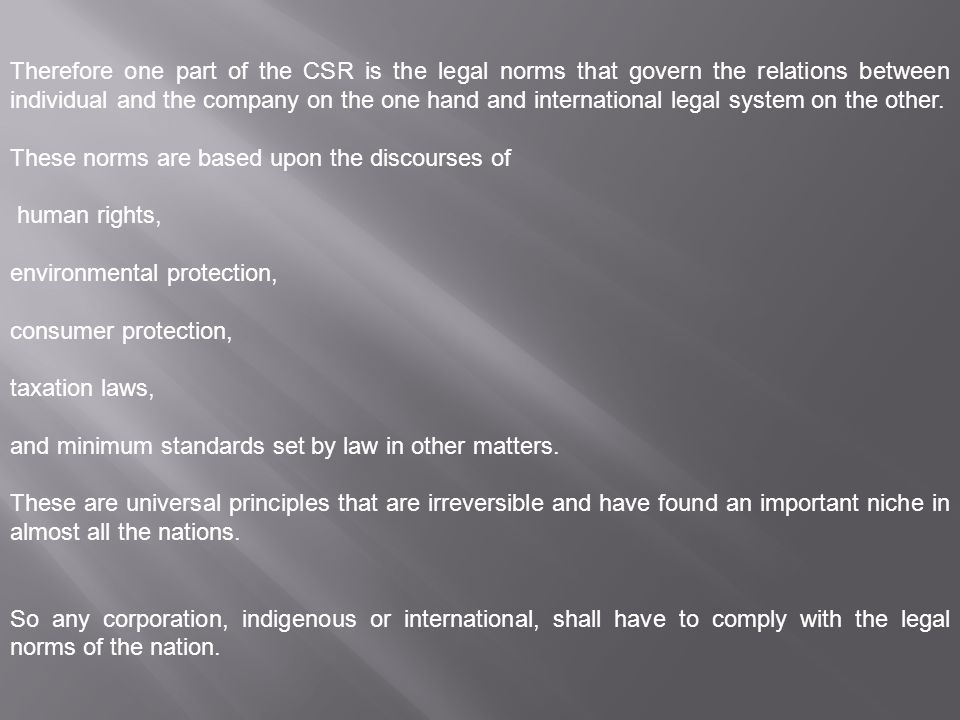 Therefore one part of the CSR is the legal norms that govern the relations between individual and the company on the one hand and international legal system on the other.