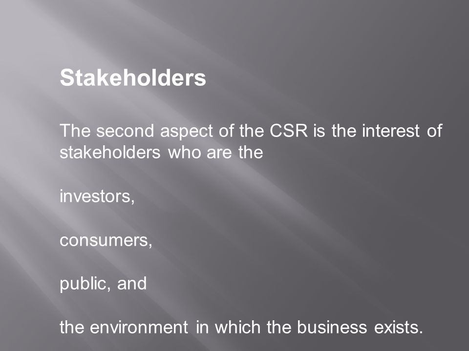 Stakeholders The second aspect of the CSR is the interest of stakeholders who are the investors, consumers, public, and the environment in which the business exists.