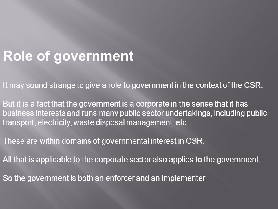 Role of government It may sound strange to give a role to government in the context of the CSR.