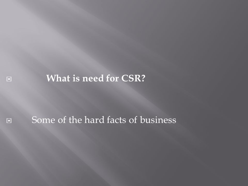 What is need for CSR  Some of the hard facts of business