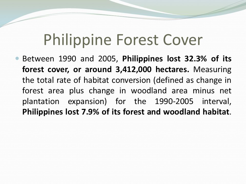 Philippine Forest Cover Between 1990 and 2005, Philippines lost 32.3% of its forest cover, or around 3,412,000 hectares.