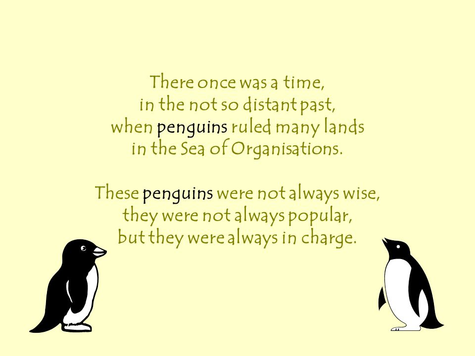 There once was a time, in the not so distant past, when penguins ruled many lands in the Sea of Organisations. These penguins were not always wise, th