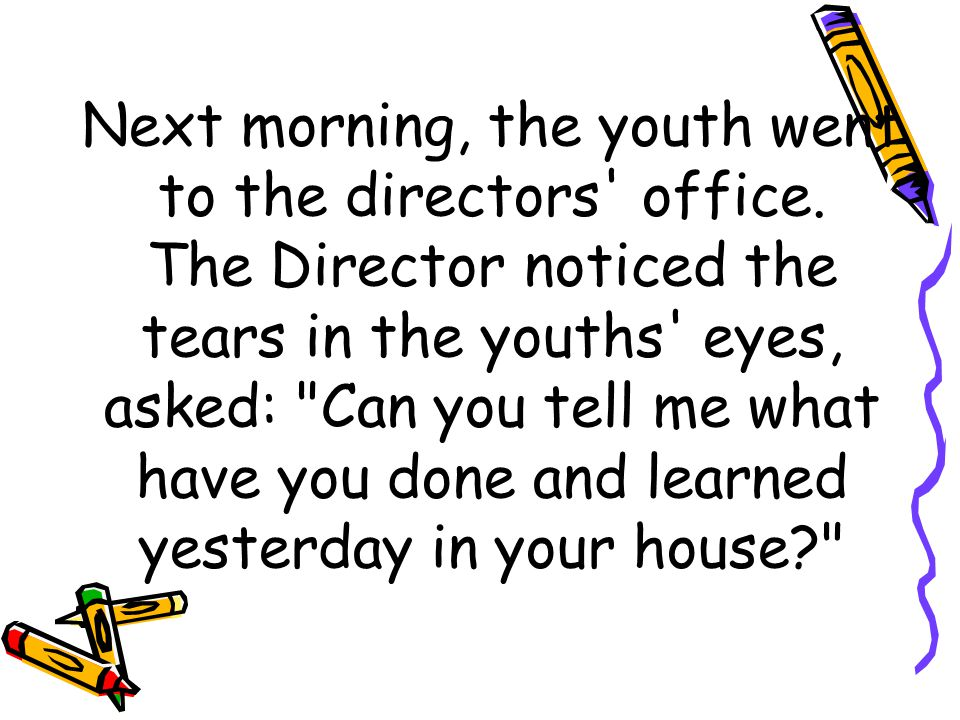 Next morning, the youth went to the directors' office. The Director noticed the tears in the youths' eyes, asked: