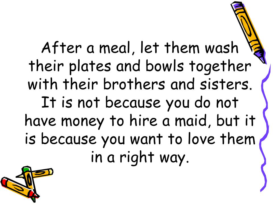 After a meal, let them wash their plates and bowls together with their brothers and sisters. It is not because you do not have money to hire a maid, b
