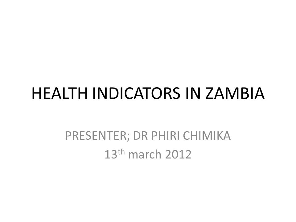 HEALTH INDICATORS IN ZAMBIA PRESENTER; DR PHIRI CHIMIKA 13 th march 2012