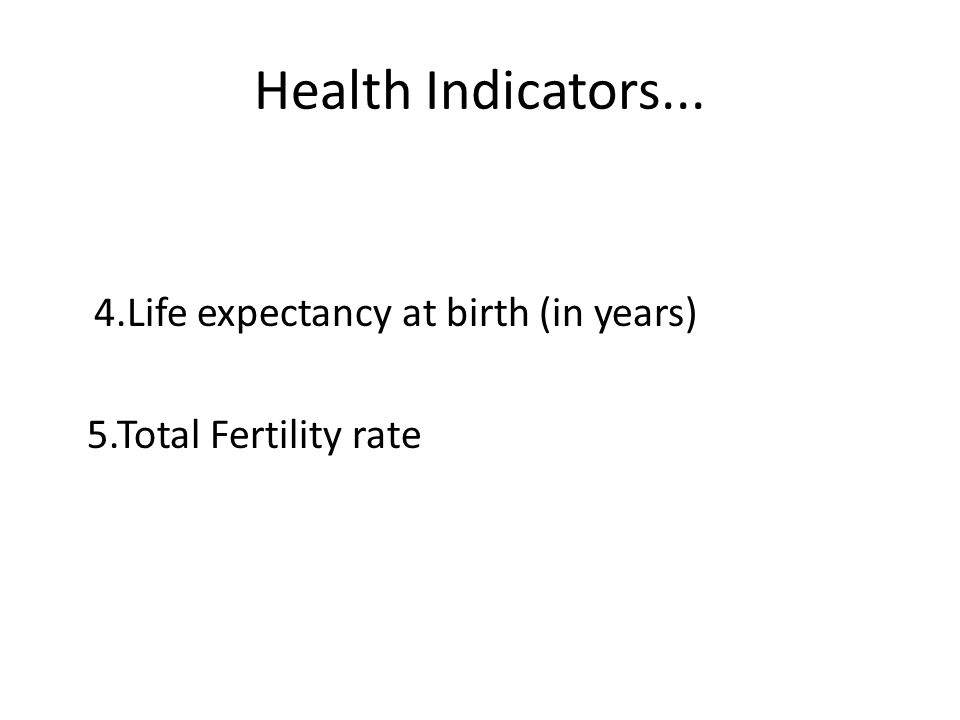 Health Indicators... 4.Life expectancy at birth (in years) 5.Total Fertility rate