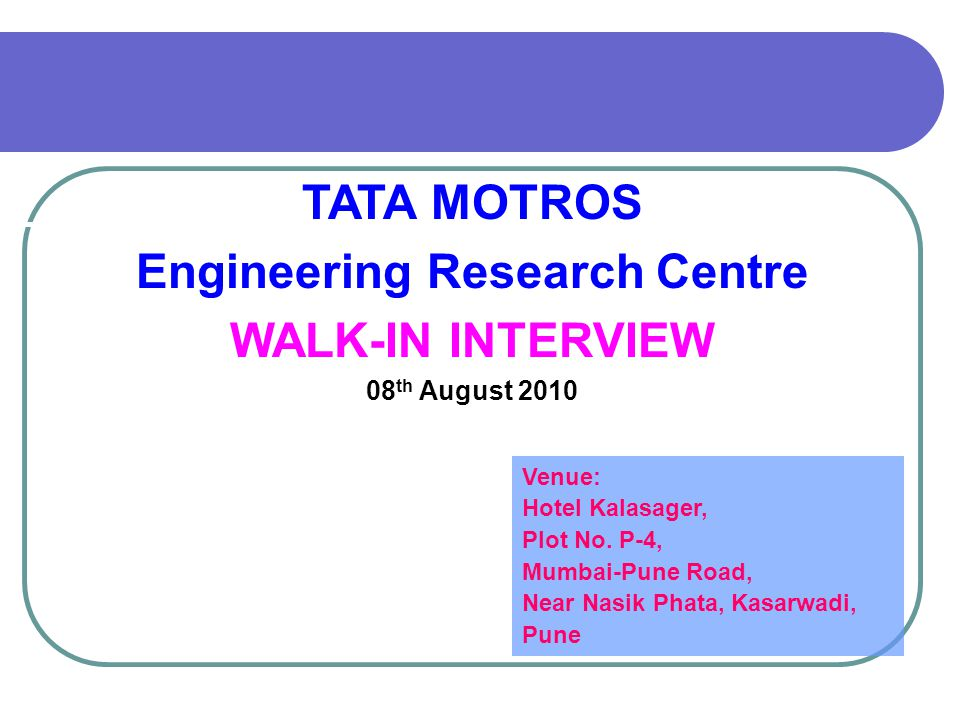 TATA MOTROS Engineering Research Centre WALK-IN INTERVIEW 08 th August 2010 Venue: Hotel Kalasager, Plot No.