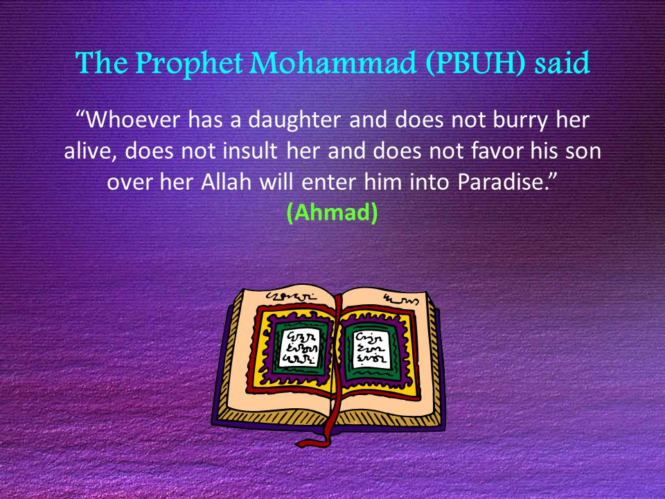 The Prophet Mohammad (PBUH) said Whoever has a daughter and does not burry her alive, does not insult her and does not favor his son over her Allah will enter him into Paradise. (Ahmad)