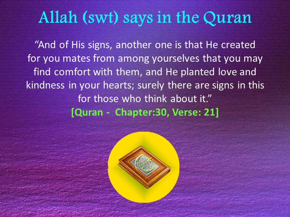Allah (swt) says in the Quran And of His signs, another one is that He created for you mates from among yourselves that you may find comfort with them, and He planted love and kindness in your hearts; surely there are signs in this for those who think about it. [Quran - Chapter:30, Verse: 21]