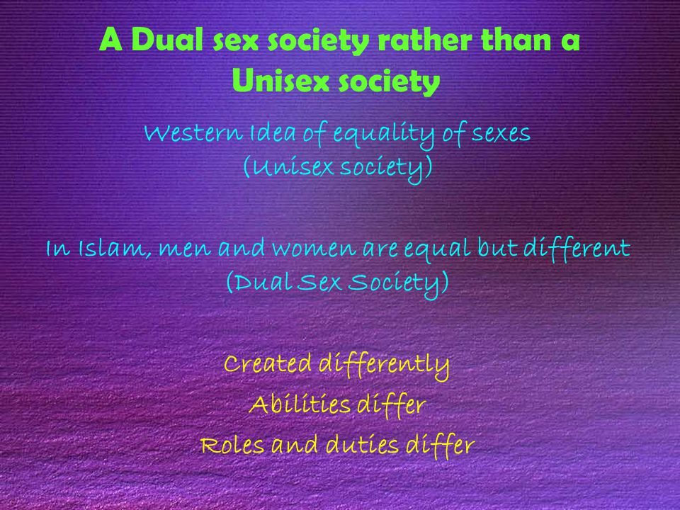 A Dual sex society rather than a Unisex society Western Idea of equality of sexes (Unisex society) In Islam, men and women are equal but different (Dual Sex Society) Created differently Abilities differ Roles and duties differ