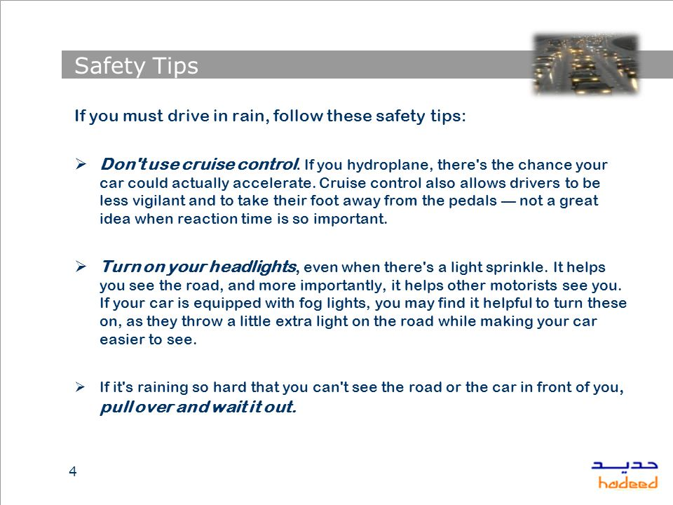 Safety Tips If you must drive in rain, follow these safety tips:  Don t use cruise control.