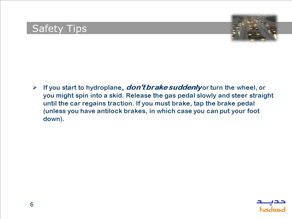 Safety Tips  If you start to hydroplane, don t brake suddenly or turn the wheel, or you might spin into a skid.