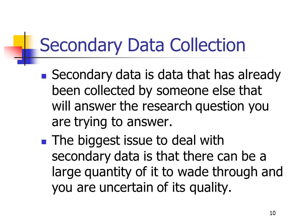 10 Secondary Data Collection Secondary data is data that has already been collected by someone else that will answer the research question you are try