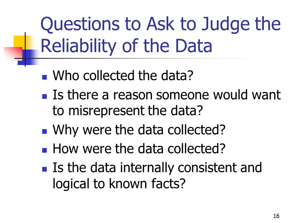 16 Questions to Ask to Judge the Reliability of the Data Who collected the data? Is there a reason someone would want to misrepresent the data? Why we