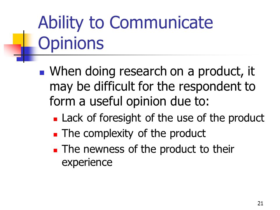 21 Ability to Communicate Opinions When doing research on a product, it may be difficult for the respondent to form a useful opinion due to: Lack of f