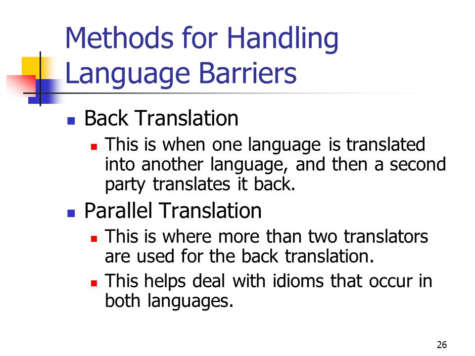 26 Methods for Handling Language Barriers Back Translation This is when one language is translated into another language, and then a second party tran