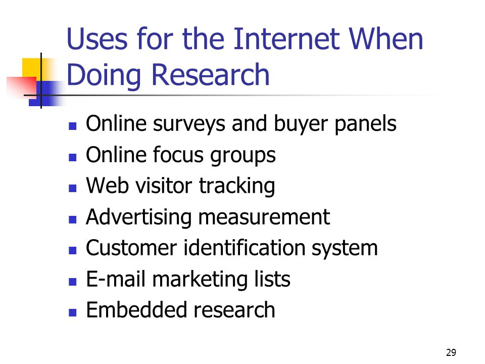 29 Uses for the Internet When Doing Research Online surveys and buyer panels Online focus groups Web visitor tracking Advertising measurement Customer