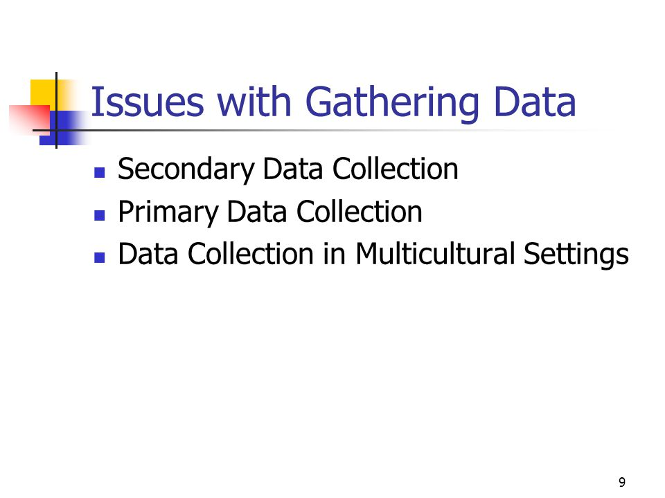 9 Issues with Gathering Data Secondary Data Collection Primary Data Collection Data Collection in Multicultural Settings