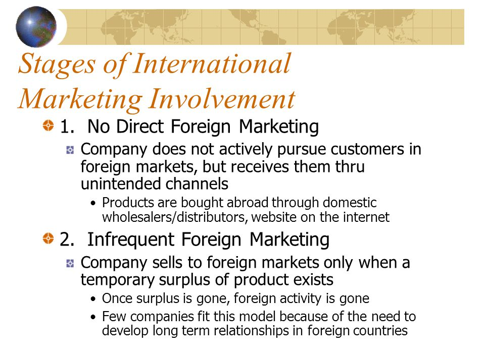 Stages of International Marketing Involvement 1. No Direct Foreign Marketing Company does not actively pursue customers in foreign markets, but receiv