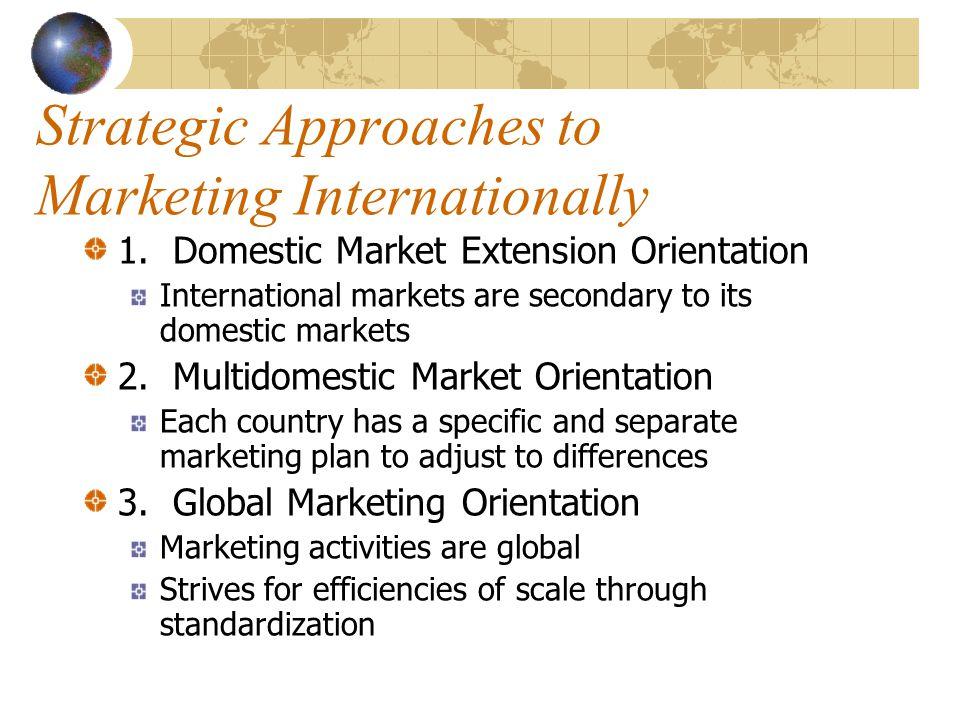 Strategic Approaches to Marketing Internationally 1. Domestic Market Extension Orientation International markets are secondary to its domestic markets