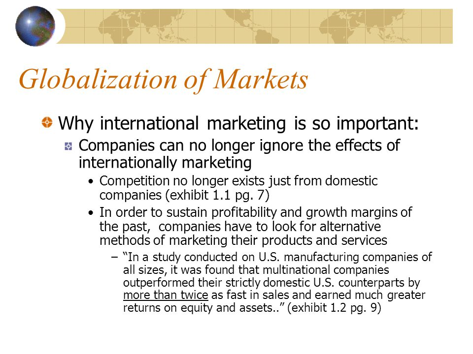 Globalization of Markets Why international marketing is so important: Companies can no longer ignore the effects of internationally marketing Competit