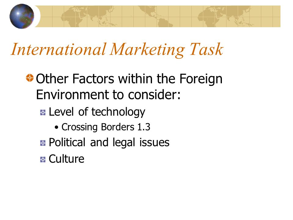 International Marketing Task Other Factors within the Foreign Environment to consider: Level of technology Crossing Borders 1.3 Political and legal is