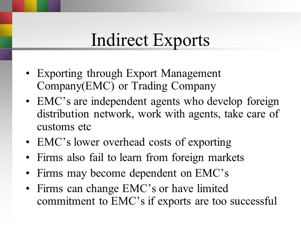 Exporting Methods of Exporting –Indirect Exports via Export management companies or trading companies –Direct exporting using a foreign agent or a dis