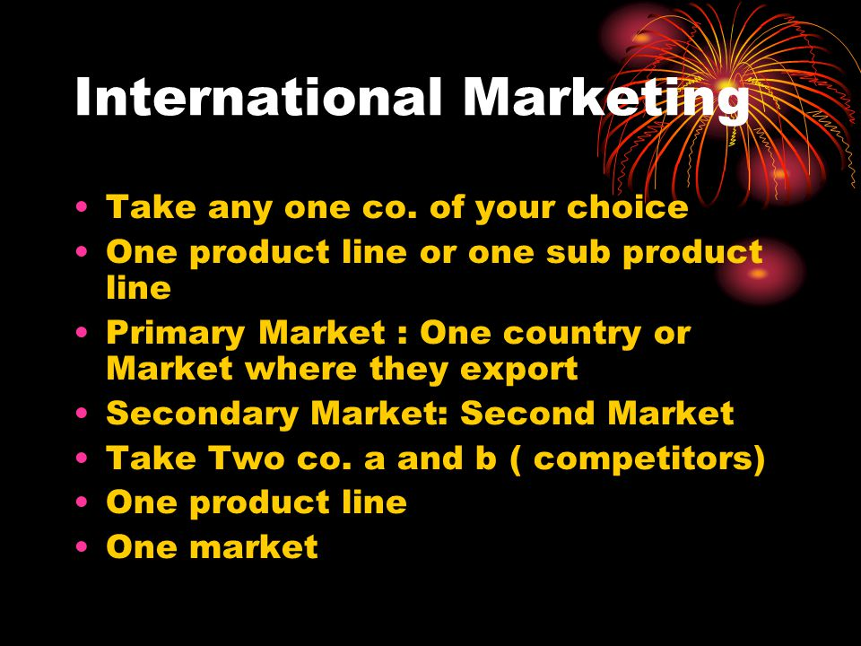 Take any one co. of your choice One product line or one sub product line Primary Market : One country or Market where they export Secondary Market: Se