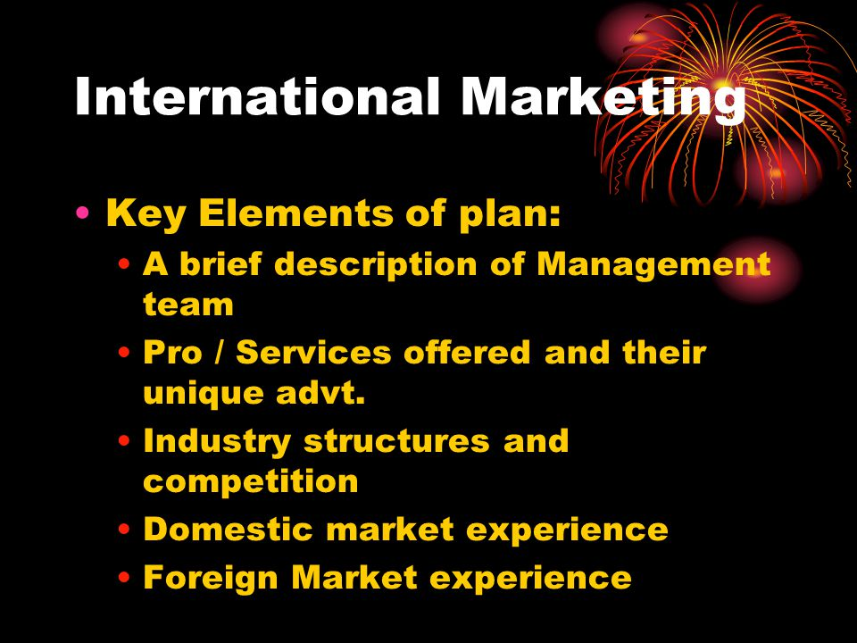 International Marketing Key Elements of plan: A brief description of Management team Pro / Services offered and their unique advt. Industry structures
