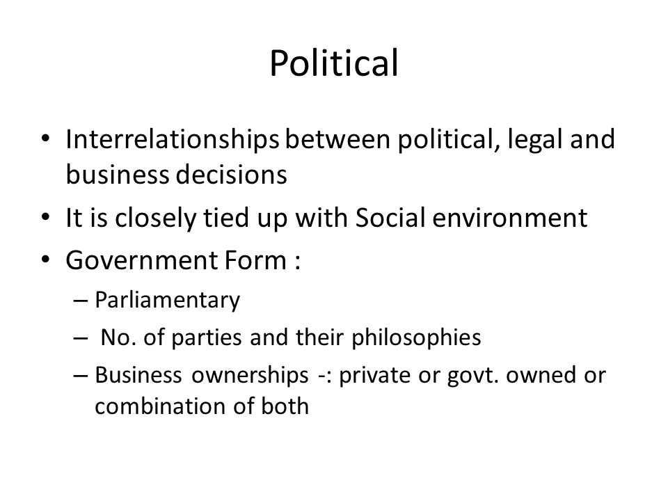 Political Interrelationships between political, legal and business decisions It is closely tied up with Social environment Government Form : – Parliamentary – No.