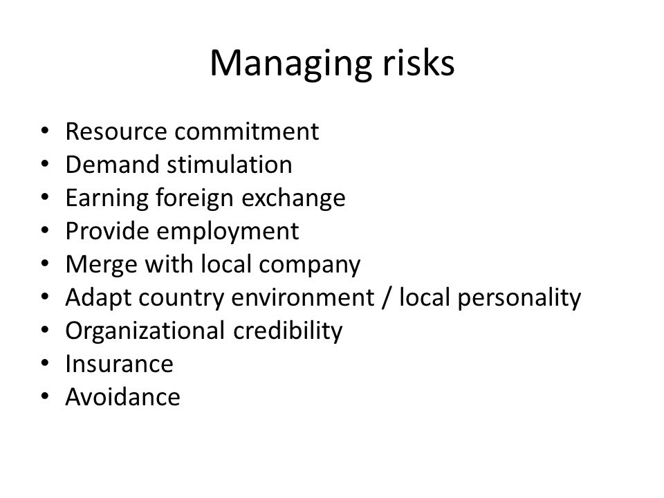 Managing risks Resource commitment Demand stimulation Earning foreign exchange Provide employment Merge with local company Adapt country environment / local personality Organizational credibility Insurance Avoidance