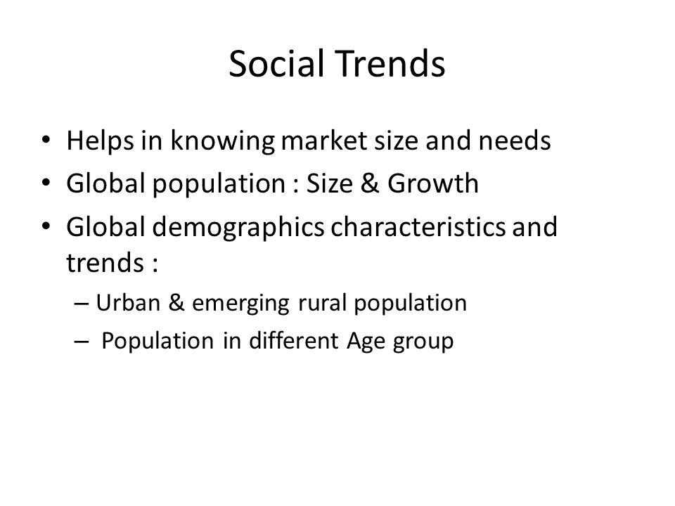 Social Trends Helps in knowing market size and needs Global population : Size & Growth Global demographics characteristics and trends : – Urban & emerging rural population – Population in different Age group