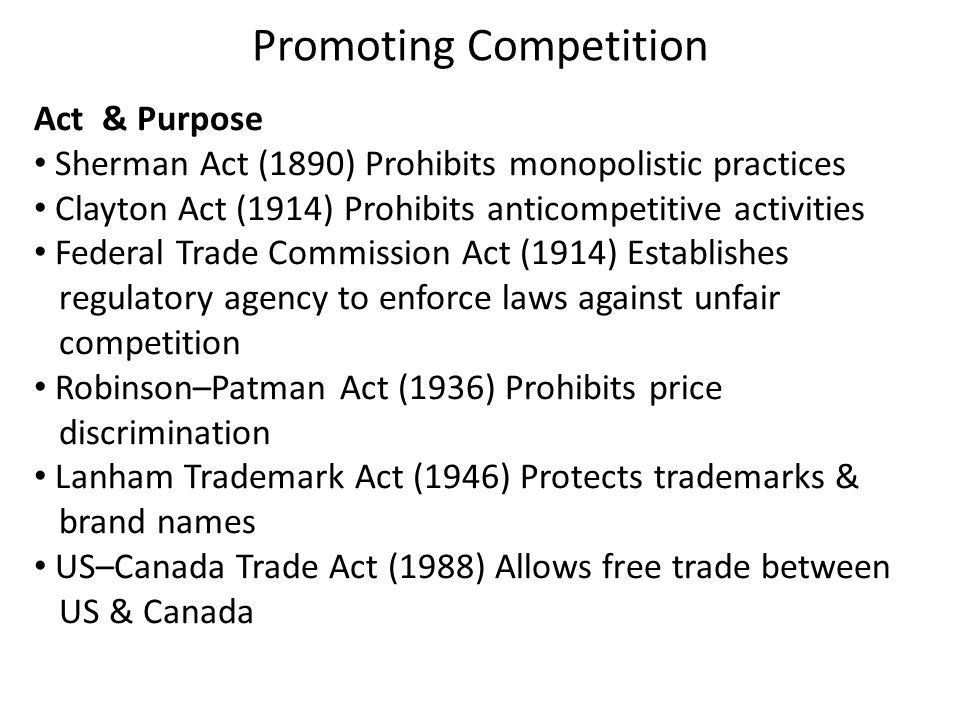 Act & Purpose Sherman Act (1890) Prohibits monopolistic practices Clayton Act (1914) Prohibits anticompetitive activities Federal Trade Commission Act (1914) Establishes regulatory agency to enforce laws against unfair competition Robinson–Patman Act (1936) Prohibits price discrimination Lanham Trademark Act (1946) Protects trademarks & brand names US–Canada Trade Act (1988) Allows free trade between US & Canada Promoting Competition