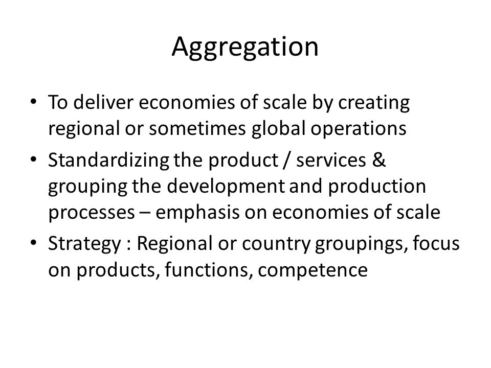 Aggregation To deliver economies of scale by creating regional or sometimes global operations Standardizing the product / services & grouping the development and production processes – emphasis on economies of scale Strategy : Regional or country groupings, focus on products, functions, competence