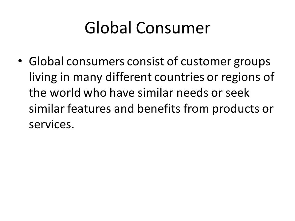 Global Consumer Global consumers consist of customer groups living in many different countries or regions of the world who have similar needs or seek similar features and benefits from products or services.