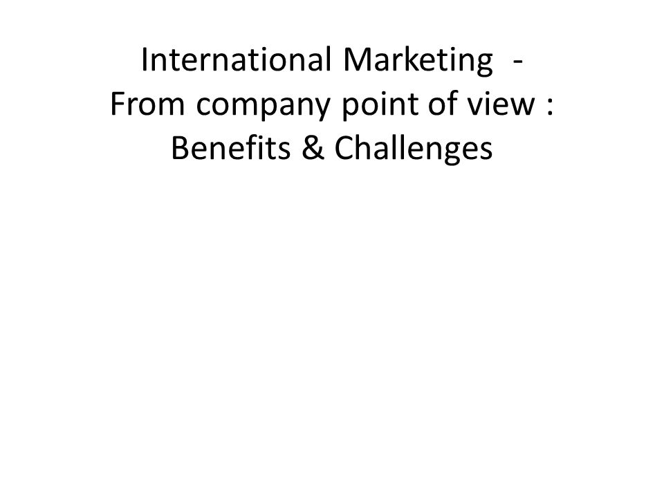 International Marketing - From company point of view : Benefits & Challenges