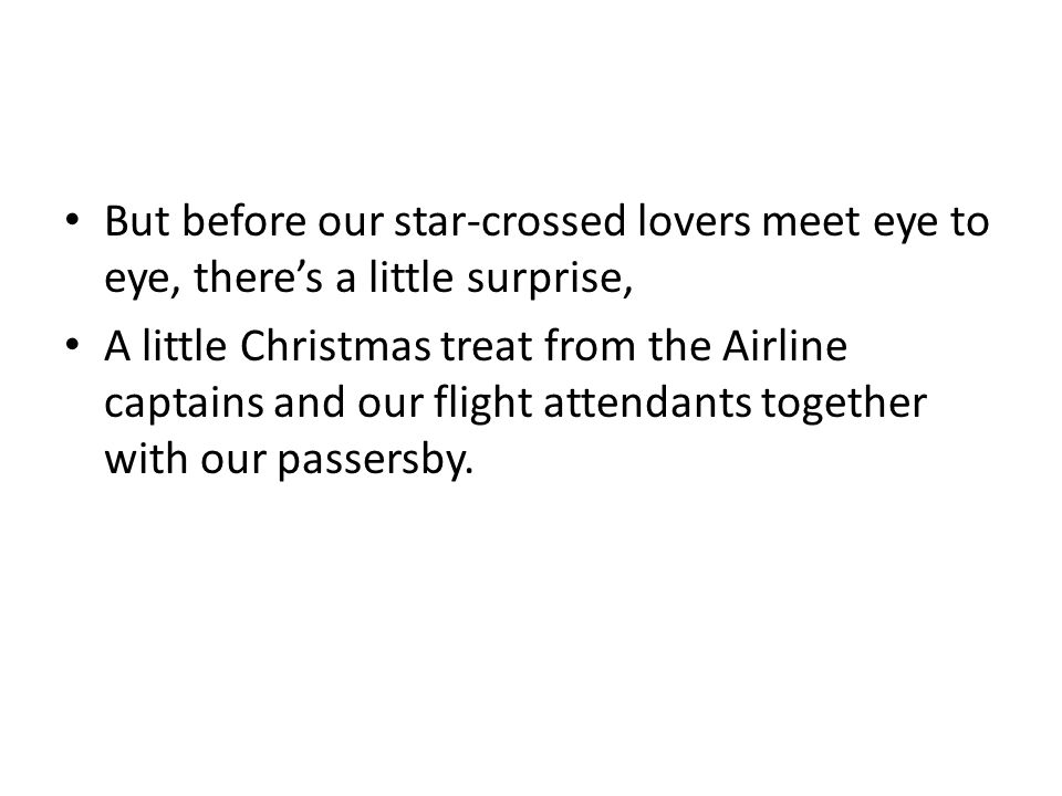 But before our star-crossed lovers meet eye to eye, there's a little surprise, A little Christmas treat from the Airline captains and our flight attendants together with our passersby.