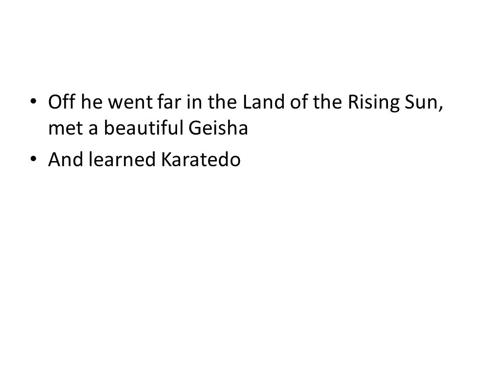 Off he went far in the Land of the Rising Sun, met a beautiful Geisha And learned Karatedo