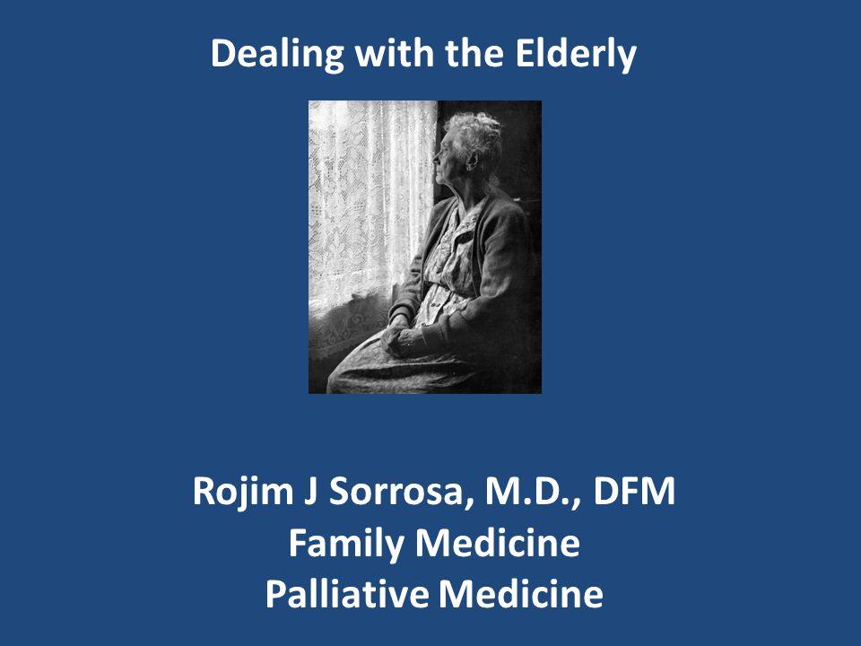 Dealing with the Elderly Rojim J Sorrosa, M.D., DFM Family Medicine Palliative Medicine