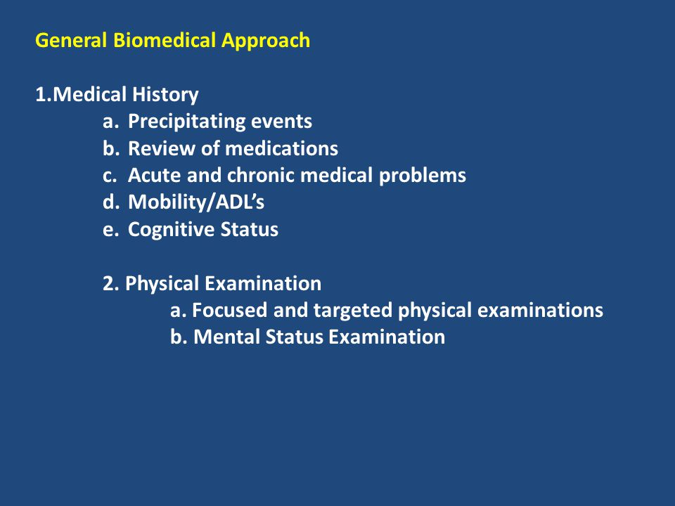 General Biomedical Approach 1.Medical History a.Precipitating events b.Review of medications c.Acute and chronic medical problems d.Mobility/ADL's e.C