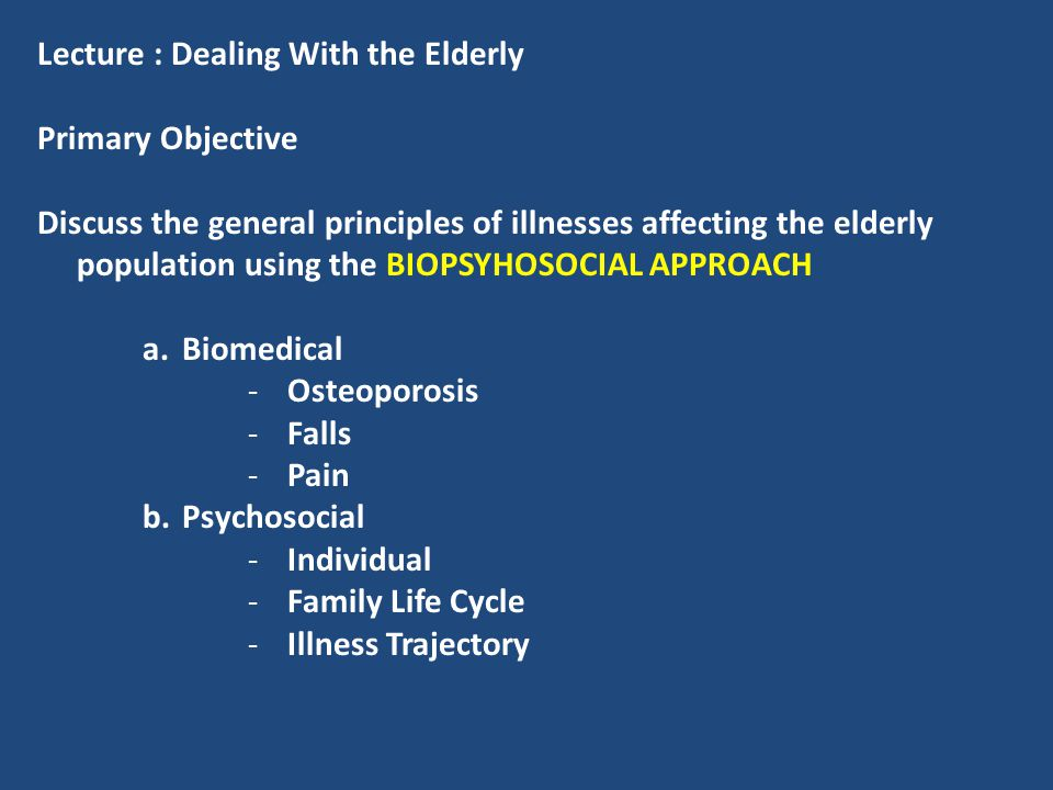 Lecture : Dealing With the Elderly Primary Objective Discuss the general principles of illnesses affecting the elderly population using the BIOPSYHOSO