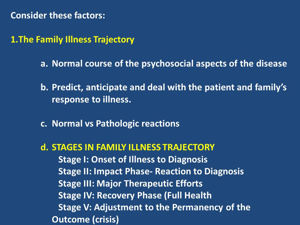 Consider these factors: 1.The Family Illness Trajectory a.Normal course of the psychosocial aspects of the disease b.Predict, anticipate and deal with
