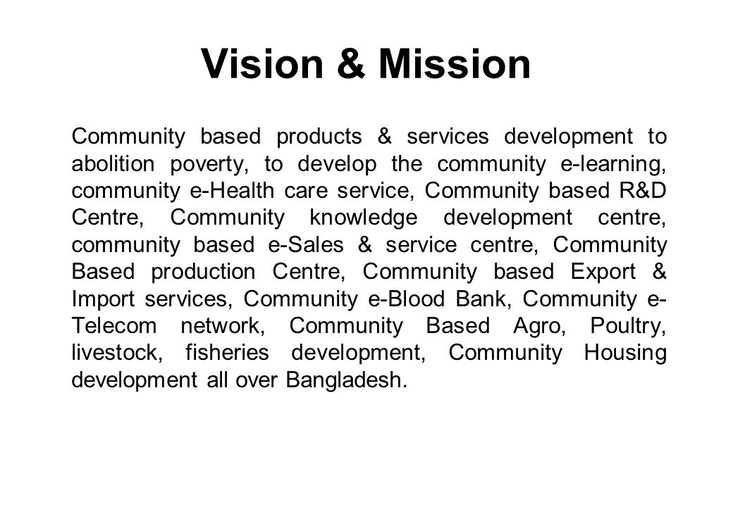 Vision & Mission Community based products & services development to abolition poverty, to develop the community e-learning, community e-Health care service, Community based R&D Centre, Community knowledge development centre, community based e-Sales & service centre, Community Based production Centre, Community based Export & Import services, Community e-Blood Bank, Community e- Telecom network, Community Based Agro, Poultry, livestock, fisheries development, Community Housing development all over Bangladesh.