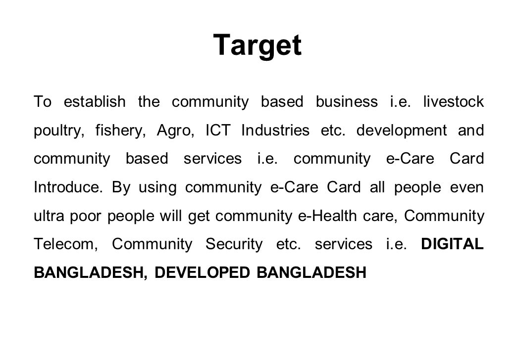 Target To establish the community based business i.e. livestock poultry, fishery, Agro, ICT Industries etc. development and community based services i