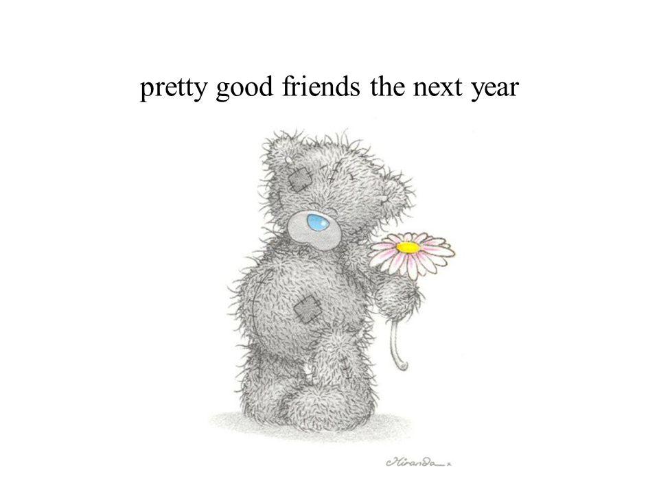 pretty good friends the next year