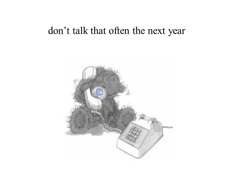 don't talk that often the next year