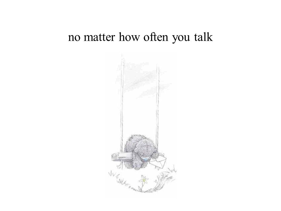 no matter how often you talk