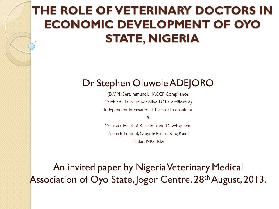 THE ROLE OF VETERINARY DOCTORS IN ECONOMIC DEVELOPMENT OF OYO STATE, NIGERIA Dr Stephen Oluwole ADEJORO (D.V.M,Cert.Immunol, HACCP Compliance, Certifi