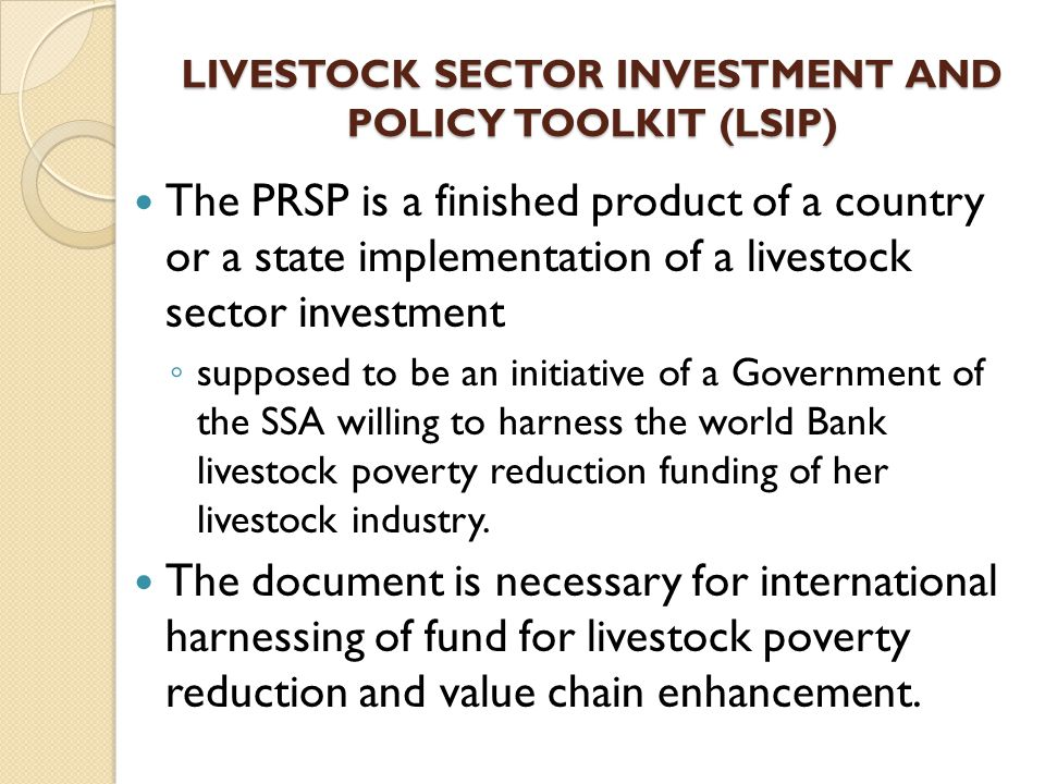LIVESTOCK SECTOR INVESTMENT AND POLICY TOOLKIT (LSIP) The PRSP is a finished product of a country or a state implementation of a livestock sector inve