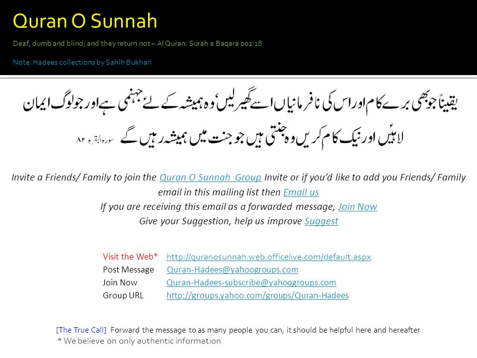 Visit the Web* http://quranosunnah.web.officelive.com/default.aspx http://quranosunnah.web.officelive.com/default.aspx Post Message Quran-Hadees@yahoogroups.comQuran-Hadees@yahoogroups.com Join Now Quran-Hadees-subscribe@yahoogroups.comQuran-Hadees-subscribe@yahoogroups.com Group URL http://groups.yahoo.com/groups/Quran-Hadeeshttp://groups.yahoo.com/groups/Quran-Hadees Deaf, dumb and blind; and they return not – Al Quran: Surah e Baqara 002:18 Note: Hadees collections by Sahih Bukhari [The True Call] Forward the message to as many people you can, it should be helpful here and hereafter * We believe on only authentic information Invite a Friends/ Family to join the Quran O Sunnah Group Invite or if you'd like to add you Friends/ Family email in this mailing list then Email usQuran O Sunnah GroupEmail us If you are receiving this email as a forwarded message, Join NowJoin Now Give your Suggestion, help us improve SuggestSuggest Quran O Sunnah